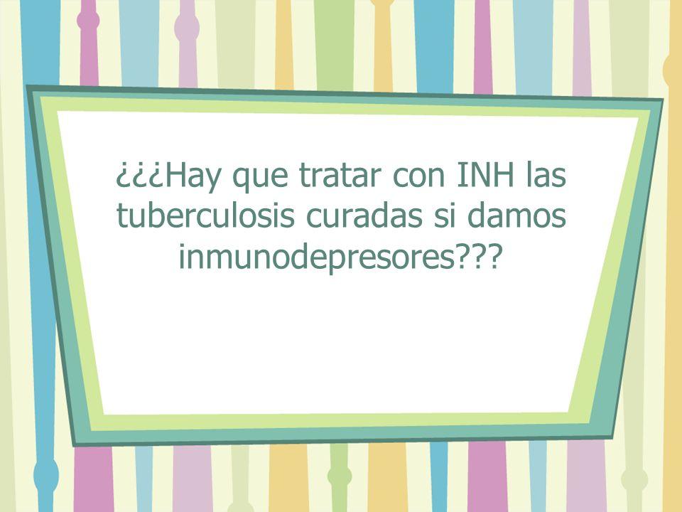 ¿¿¿Hay que tratar con INH las tuberculosis curadas si damos inmunodepresores