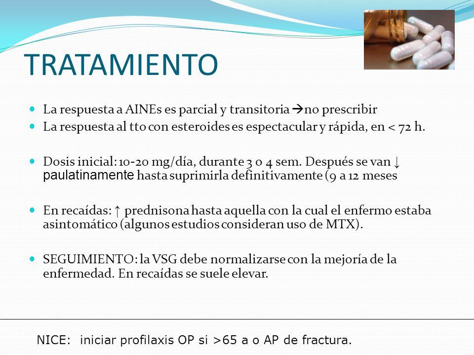 TRATAMIENTO La respuesta a AINEs es parcial y transitoria no prescribir. La respuesta al tto con esteroides es espectacular y rápida, en < 72 h.
