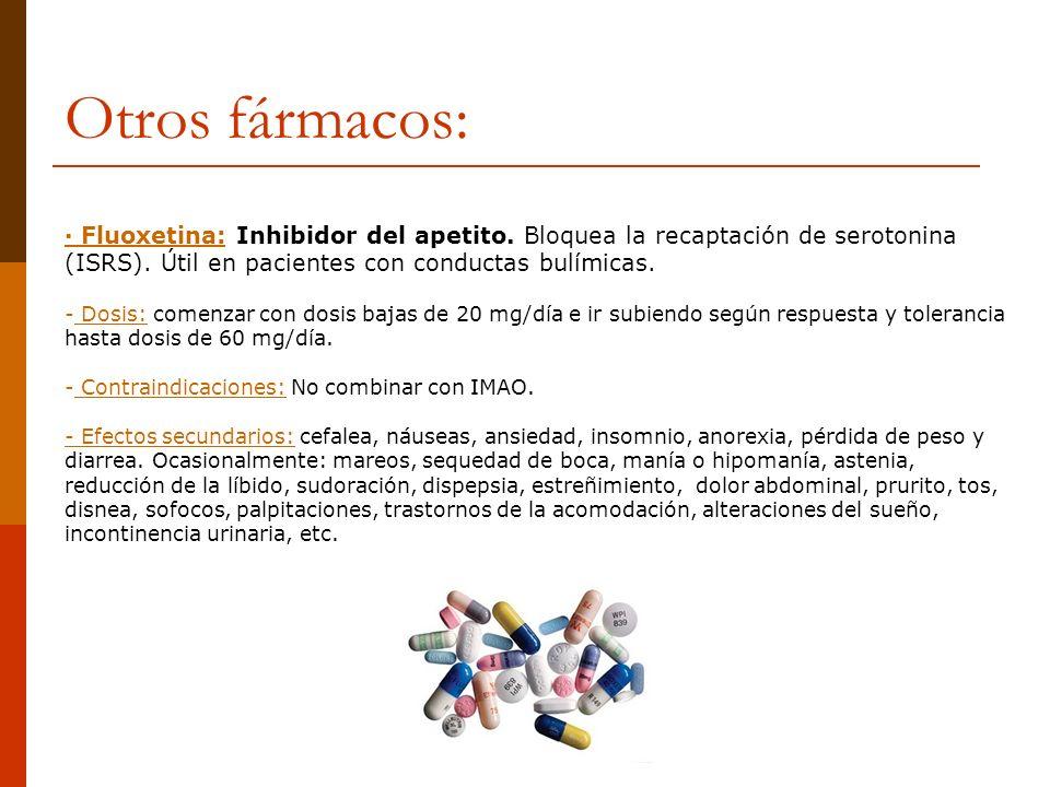 Otros fármacos:· Fluoxetina: Inhibidor del apetito. Bloquea la recaptación de serotonina (ISRS). Útil en pacientes con conductas bulímicas.
