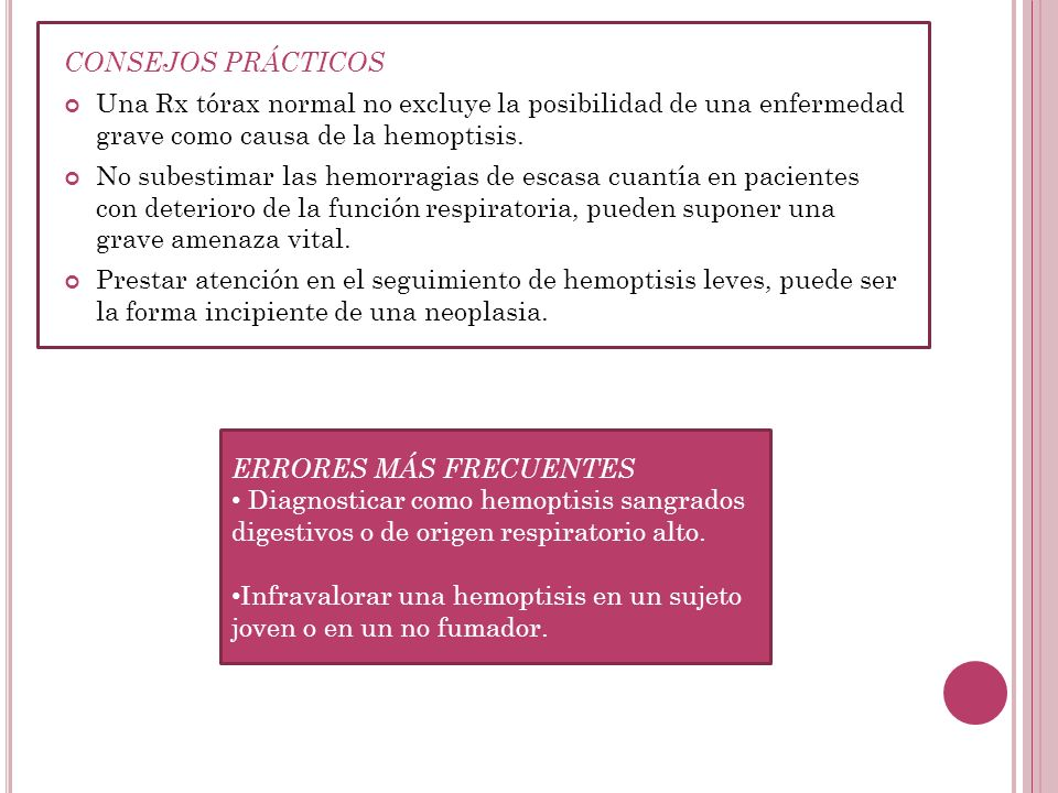 CONSEJOS PRÁCTICOSUna Rx tórax normal no excluye la posibilidad de una enfermedad grave como causa de la hemoptisis.
