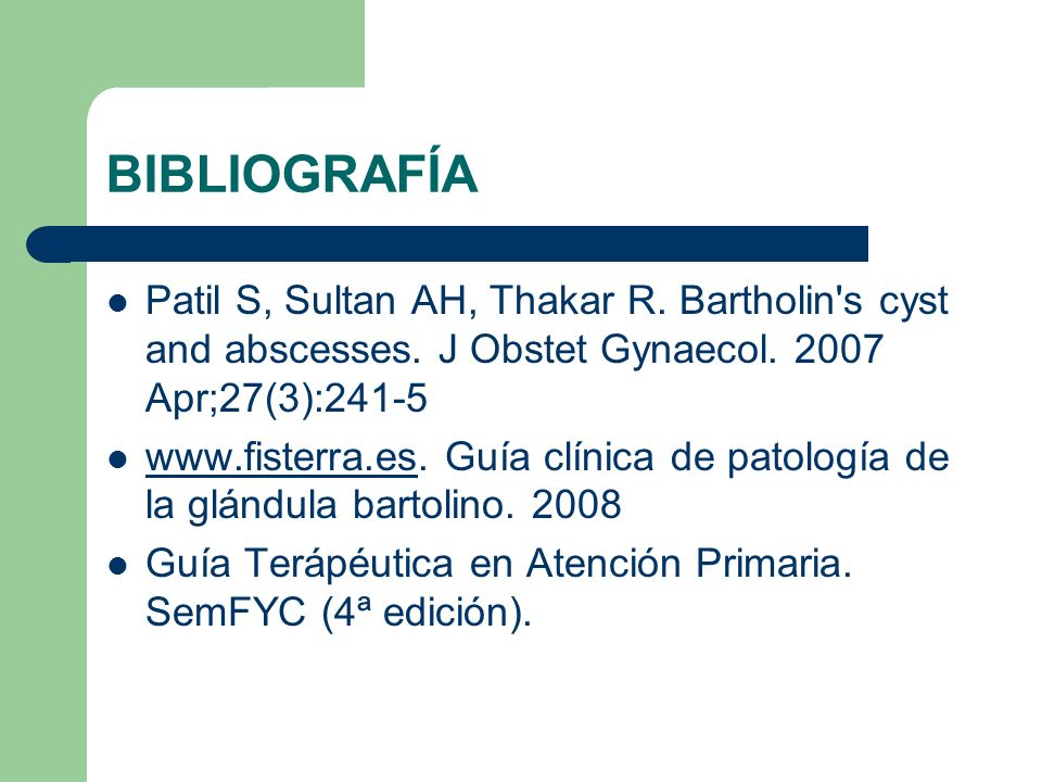 BIBLIOGRAFÍAPatil S, Sultan AH, Thakar R. Bartholin s cyst and abscesses. J Obstet Gynaecol. 2007 Apr;27(3):241-5.
