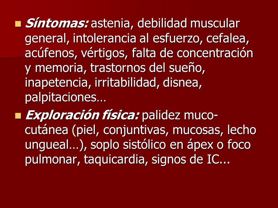 Síntomas: astenia, debilidad muscular general, intolerancia al esfuerzo, cefalea, acúfenos, vértigos, falta de concentración y memoria, trastornos del sueño, inapetencia, irritabilidad, disnea, palpitaciones…