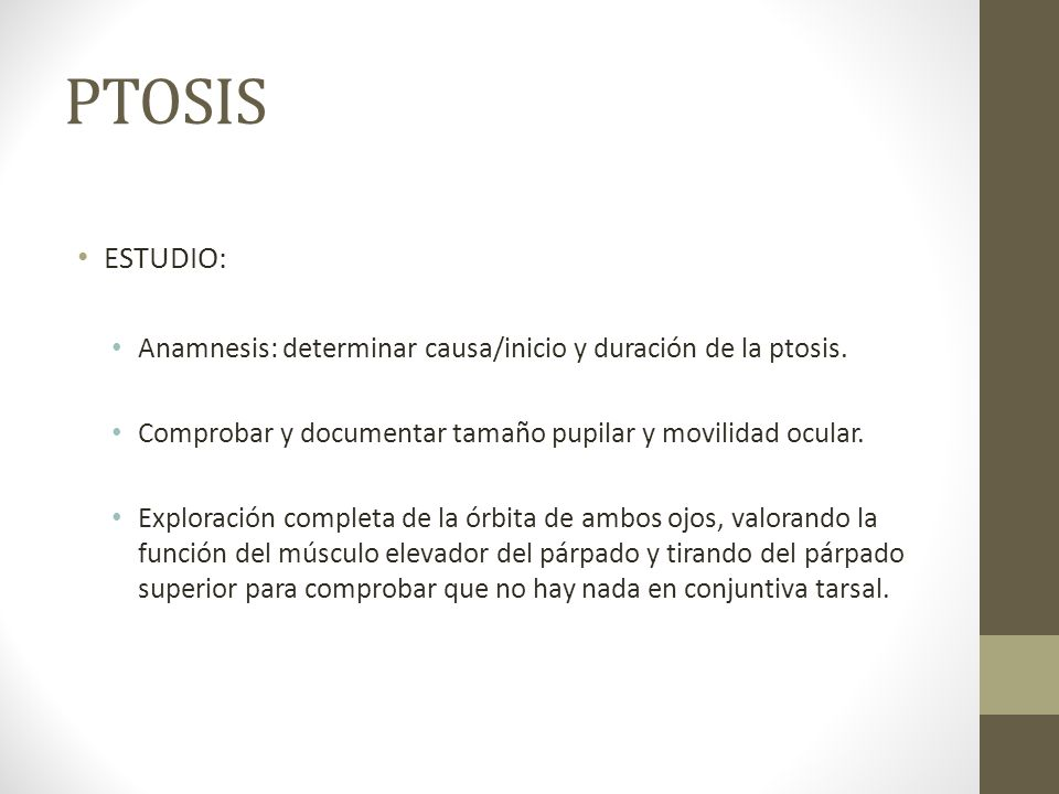PTOSIS ESTUDIO: Anamnesis: determinar causa/inicio y duración de la ptosis. Comprobar y documentar tamaño pupilar y movilidad ocular.