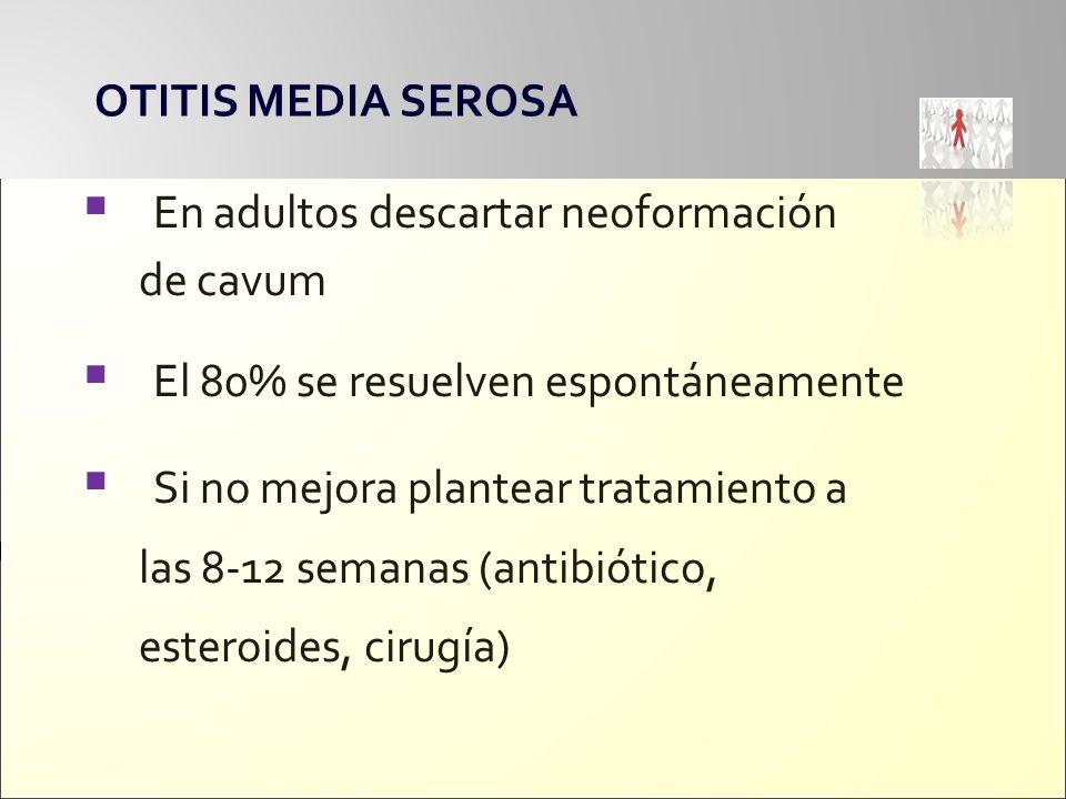 OTITIS MEDIA SEROSA En adultos descartar neoformación. de cavum. El 80% se resuelven espontáneamente.