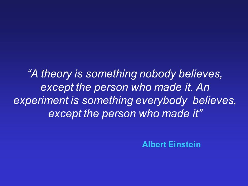 A theory is something nobody believes, except the person who made it