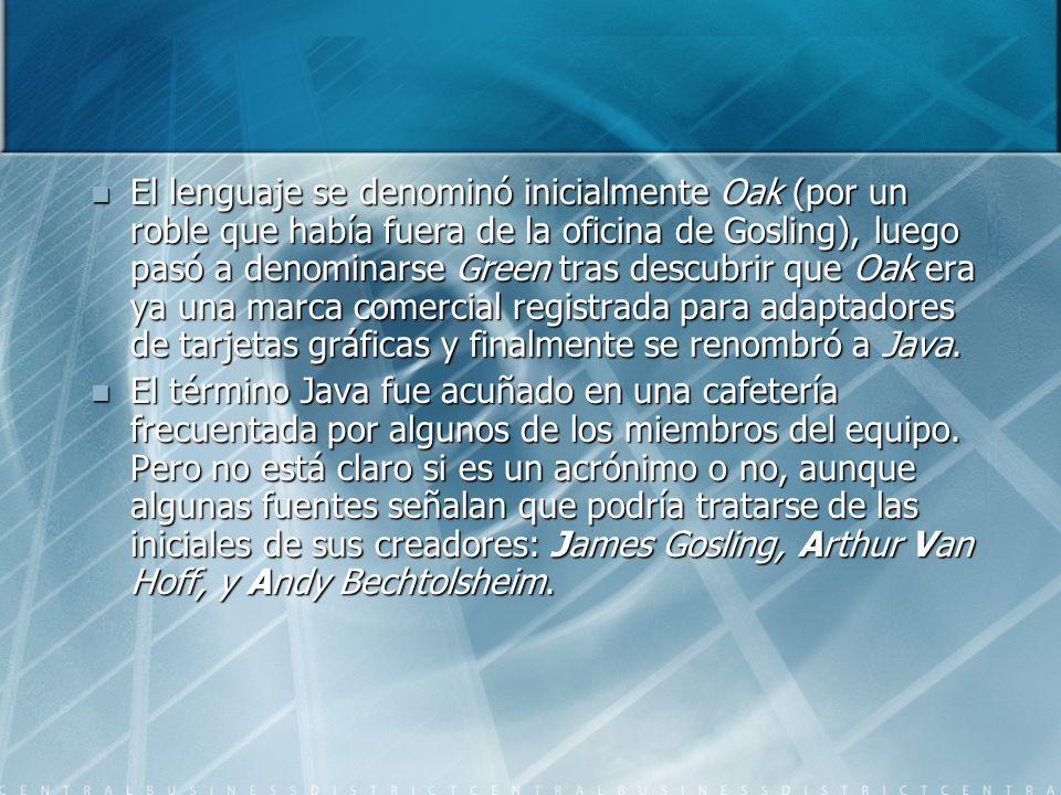 El lenguaje se denominó inicialmente Oak (por un roble que había fuera de la oficina de Gosling), luego pasó a denominarse Green tras descubrir que Oak era ya una marca comercial registrada para adaptadores de tarjetas gráficas y finalmente se renombró a Java.