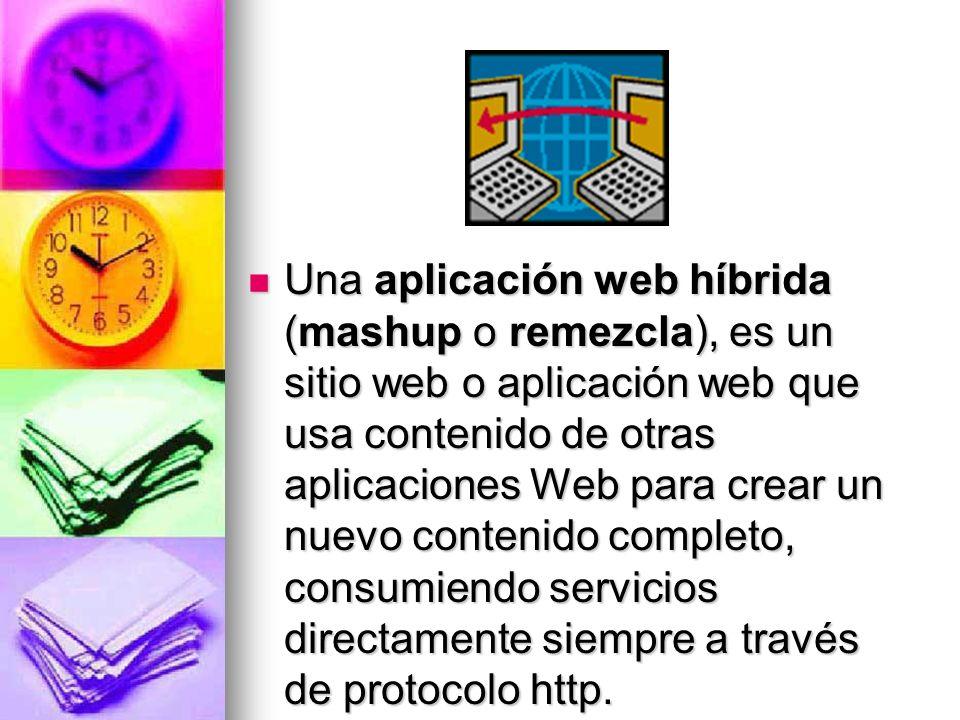 Una aplicación web híbrida (mashup o remezcla), es un sitio web o aplicación web que usa contenido de otras aplicaciones Web para crear un nuevo contenido completo, consumiendo servicios directamente siempre a través de protocolo http.