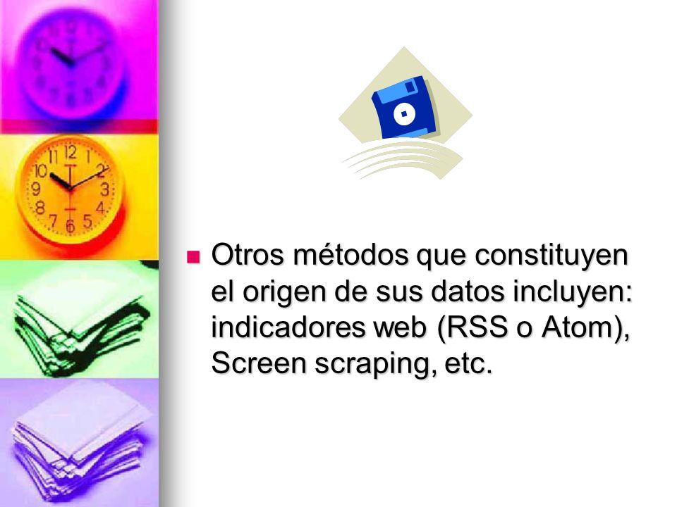 Otros métodos que constituyen el origen de sus datos incluyen: indicadores web (RSS o Atom), Screen scraping, etc.