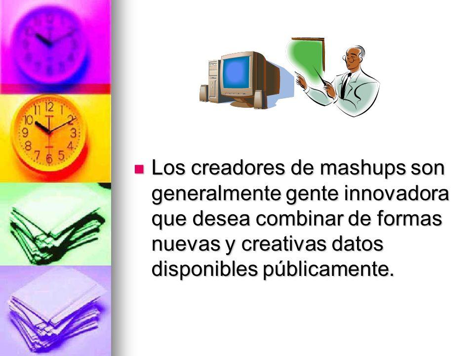Los creadores de mashups son generalmente gente innovadora que desea combinar de formas nuevas y creativas datos disponibles públicamente.