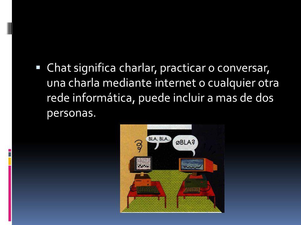 Chat significa charlar, practicar o conversar, una charla mediante internet o cualquier otra rede informática, puede incluir a mas de dos personas.