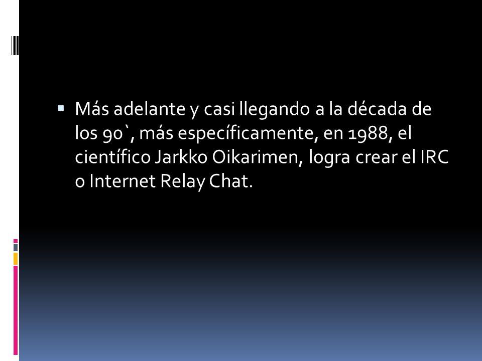 Más adelante y casi llegando a la década de los 90`, más específicamente, en 1988, el científico Jarkko Oikarimen, logra crear el IRC o Internet Relay Chat.