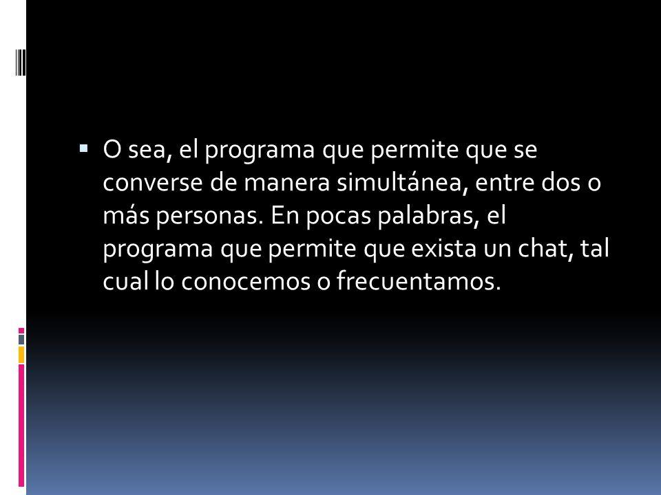 O sea, el programa que permite que se converse de manera simultánea, entre dos o más personas.