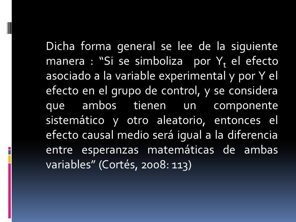 Dicha forma general se lee de la siguiente manera : Si se simboliza por Yt el efecto asociado a la variable experimental y por Y el efecto en el grupo de control, y se considera que ambos tienen un componente sistemático y otro aleatorio, entonces el efecto causal medio será igual a la diferencia entre esperanzas matemáticas de ambas variables (Cortés, 2008: 113)