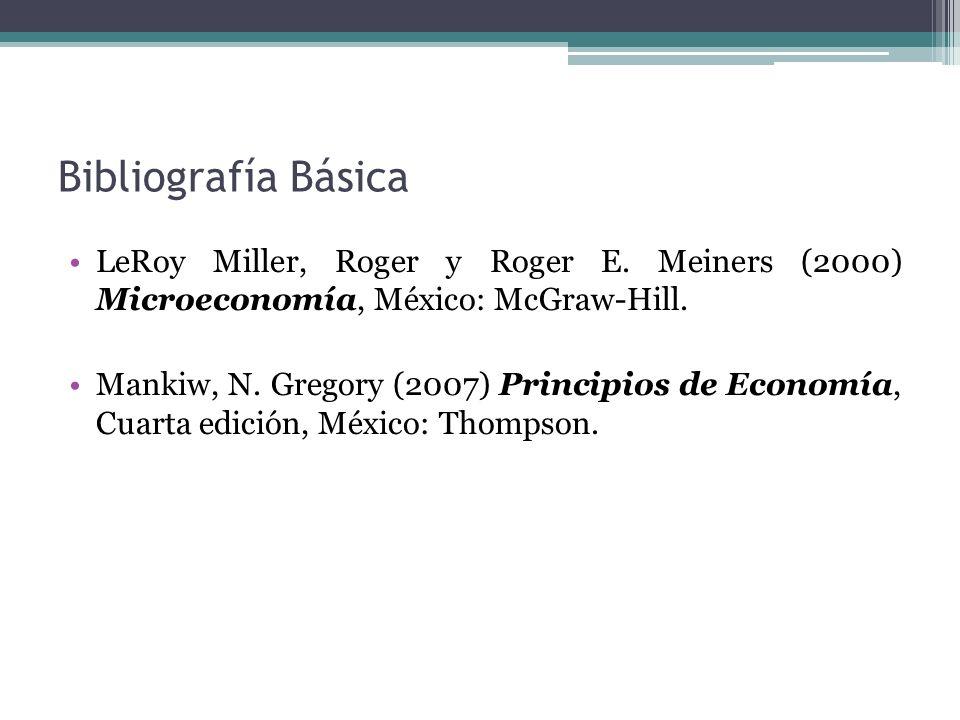 Bibliografía Básica LeRoy Miller, Roger y Roger E. Meiners (2000) Microeconomía, México: McGraw-Hill.