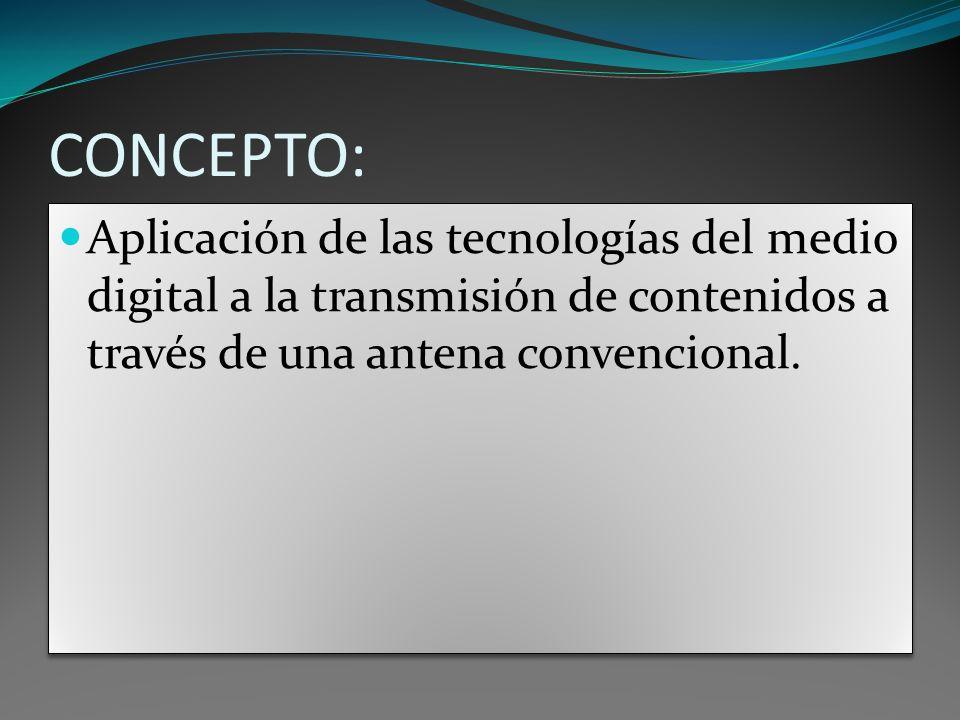 CONCEPTO:Aplicación de las tecnologías del medio digital a la transmisión de contenidos a través de una antena convencional.