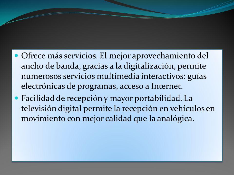 Ofrece más servicios. El mejor aprovechamiento del ancho de banda, gracias a la digitalización, permite numerosos servicios multimedia interactivos: guías electrónicas de programas, acceso a Internet.