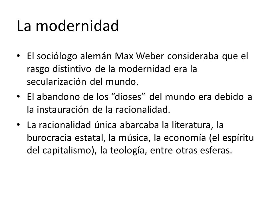 La modernidad El sociólogo alemán Max Weber consideraba que el rasgo distintivo de la modernidad era la secularización del mundo.