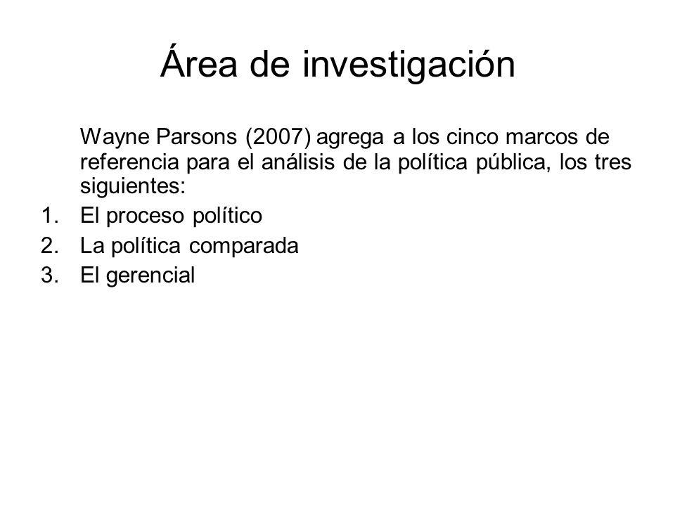 Área de investigación Wayne Parsons (2007) agrega a los cinco marcos de referencia para el análisis de la política pública, los tres siguientes: