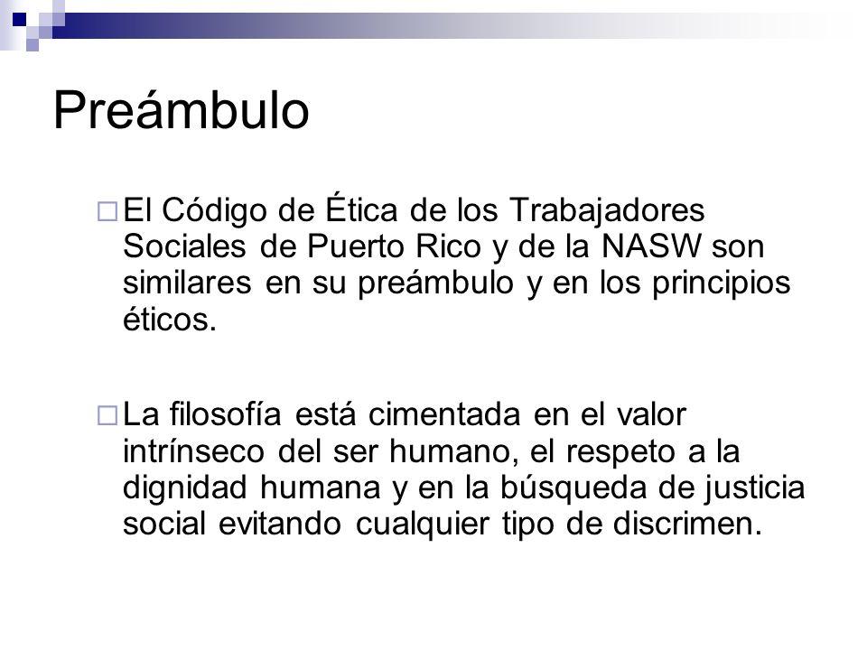 Preámbulo El Código de Ética de los Trabajadores Sociales de Puerto Rico y de la NASW son similares en su preámbulo y en los principios éticos.