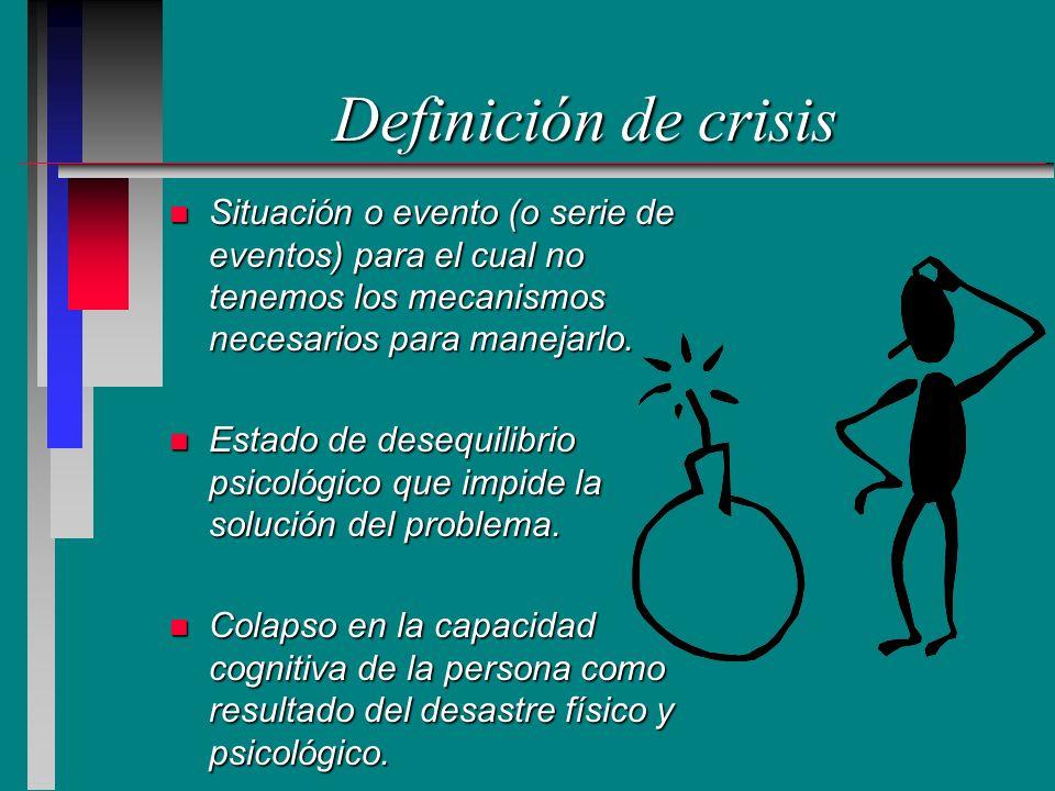 Definición de crisis Situación o evento (o serie de eventos) para el cual no tenemos los mecanismos necesarios para manejarlo.