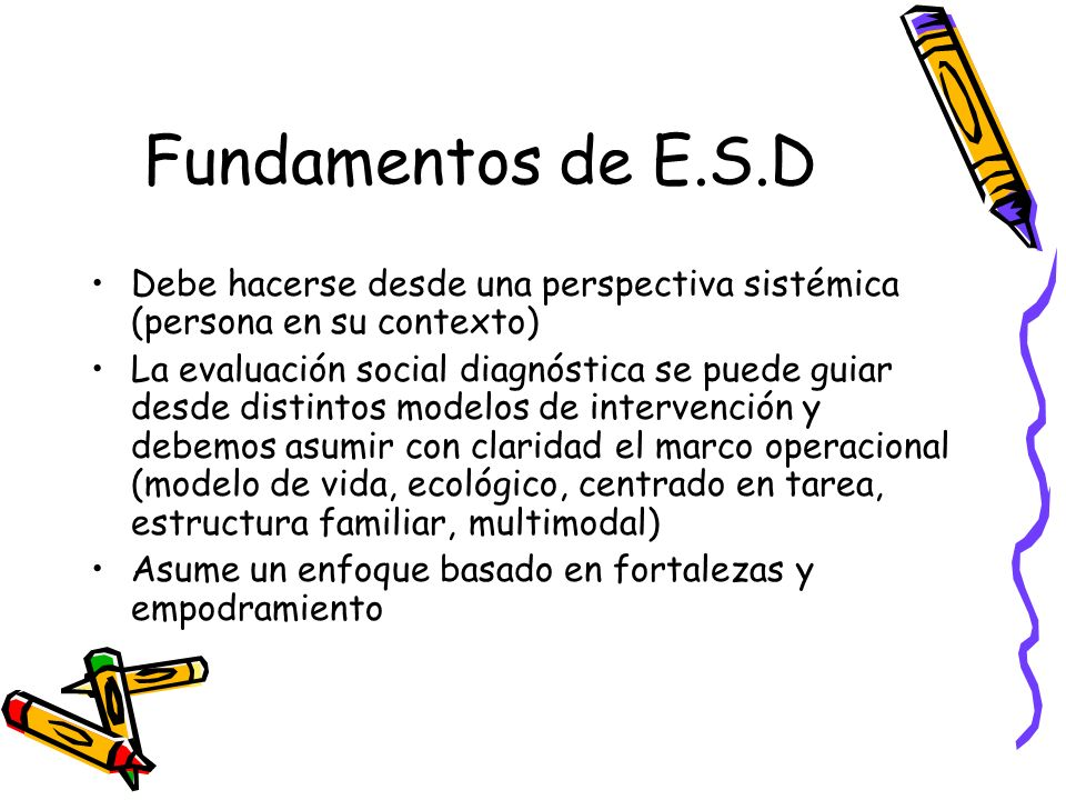 Fundamentos de E.S.DDebe hacerse desde una perspectiva sistémica (persona en su contexto)