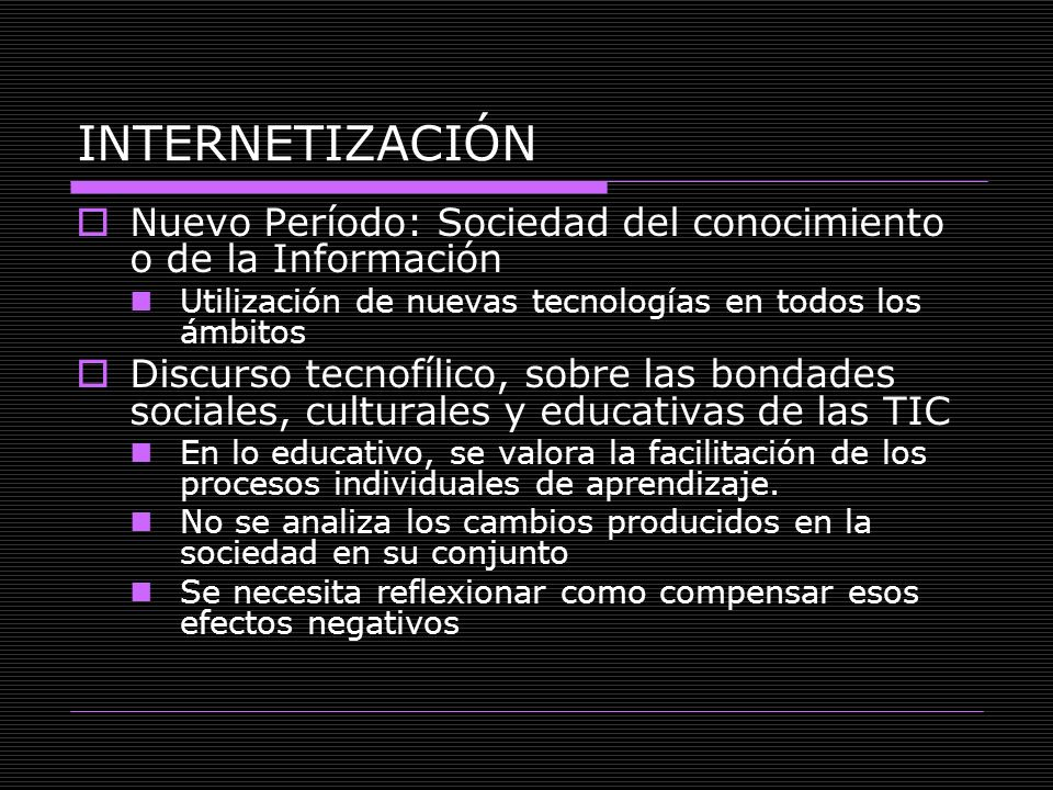 INTERNETIZACIÓN Nuevo Período: Sociedad del conocimiento o de la Información. Utilización de nuevas tecnologías en todos los ámbitos.