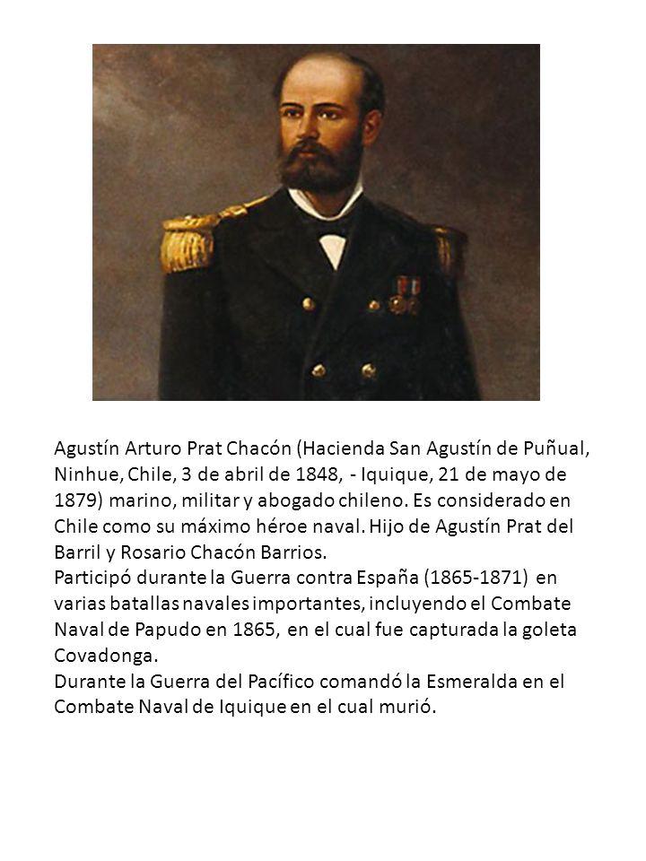 Agustín Arturo Prat Chacón (Hacienda San Agustín de Puñual, Ninhue, Chile, 3 de abril de 1848, - Iquique, 21 de mayo de 1879) marino, militar y abogado chileno. Es considerado en Chile como su máximo héroe naval. Hijo de Agustín Prat del Barril y Rosario Chacón Barrios.