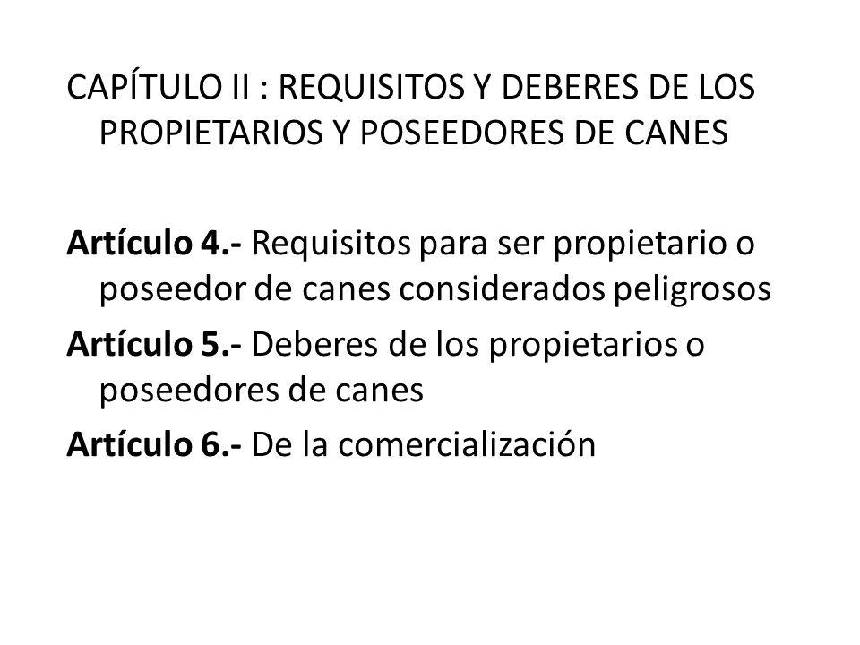 CAPÍTULO II : REQUISITOS Y DEBERES DE LOS PROPIETARIOS Y POSEEDORES DE CANES Artículo 4.- Requisitos para ser propietario o poseedor de canes considerados peligrosos Artículo 5.- Deberes de los propietarios o poseedores de canes Artículo 6.- De la comercialización