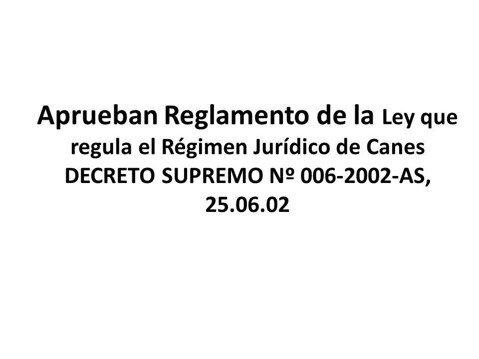 Aprueban Reglamento de la Ley que regula el Régimen Jurídico de Canes DECRETO SUPREMO Nº 006-2002-AS, 25.06.02