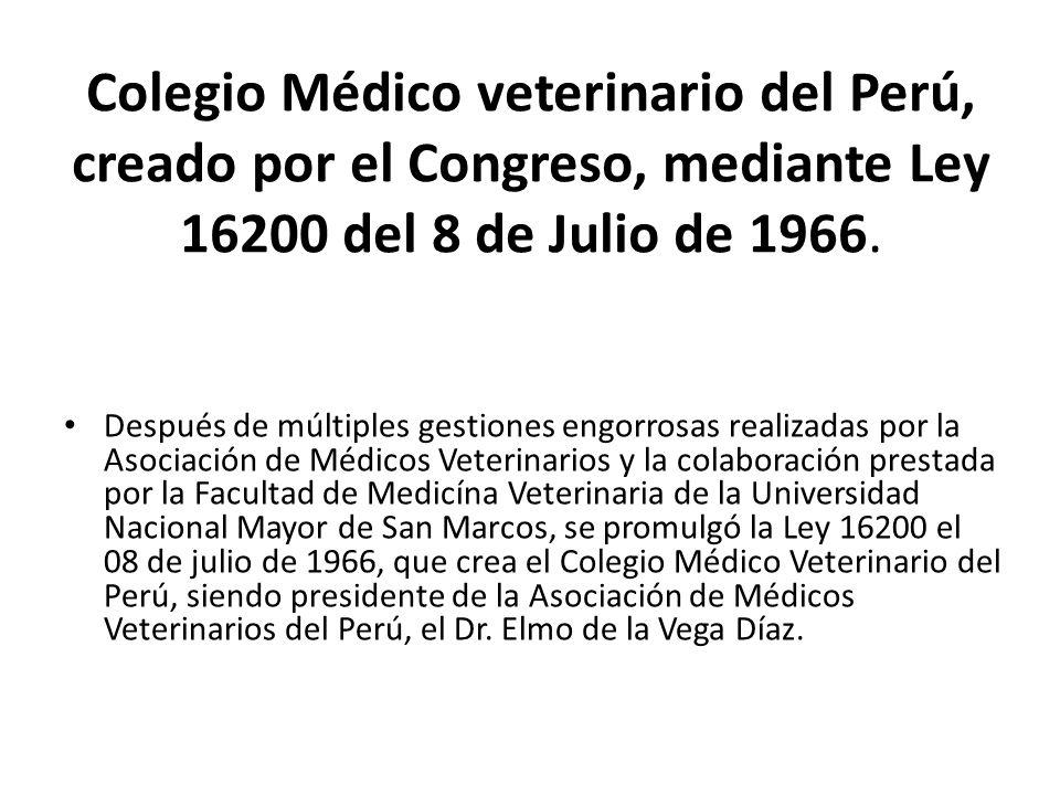 Colegio Médico veterinario del Perú, creado por el Congreso, mediante Ley 16200 del 8 de Julio de 1966.