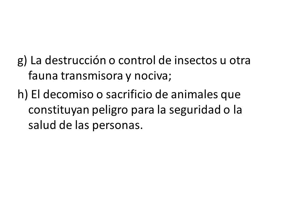 g) La destrucción o control de insectos u otra fauna transmisora y nociva; h) El decomiso o sacrificio de animales que constituyan peligro para la seguridad o la salud de las personas.