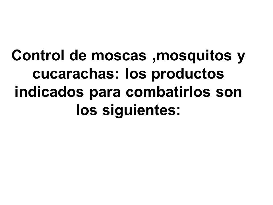 Control de moscas ,mosquitos y cucarachas: los productos indicados para combatirlos son los siguientes: