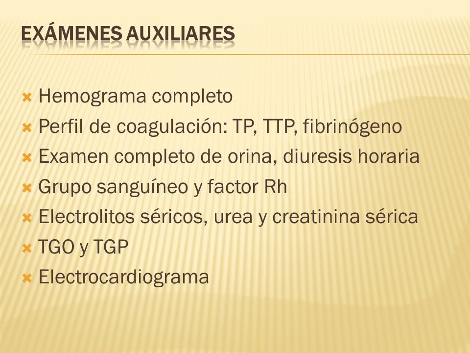 Exámenes Auxiliares Hemograma completo. Perfil de coagulación: TP, TTP, fibrinógeno. Examen completo de orina, diuresis horaria.