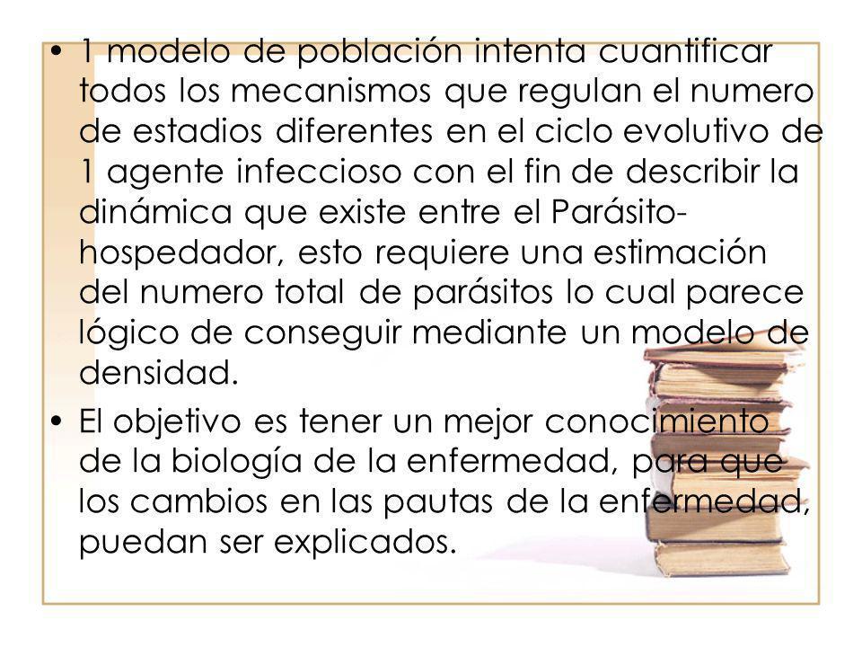 1 modelo de población intenta cuantificar todos los mecanismos que regulan el numero de estadios diferentes en el ciclo evolutivo de 1 agente infeccioso con el fin de describir la dinámica que existe entre el Parásito-hospedador, esto requiere una estimación del numero total de parásitos lo cual parece lógico de conseguir mediante un modelo de densidad.