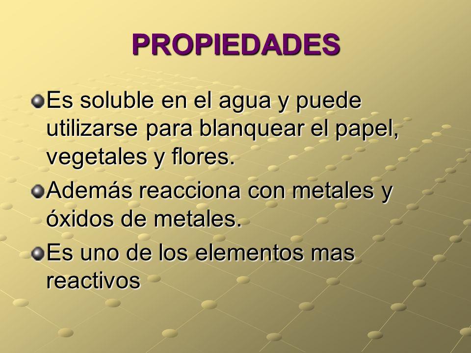 PROPIEDADES Es soluble en el agua y puede utilizarse para blanquear el papel, vegetales y flores. Además reacciona con metales y óxidos de metales.