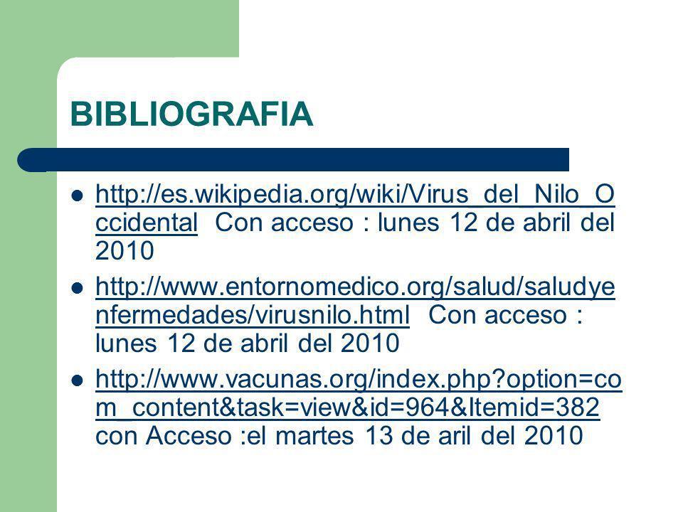 BIBLIOGRAFIA http://es.wikipedia.org/wiki/Virus_del_Nilo_Occidental Con acceso : lunes 12 de abril del 2010.
