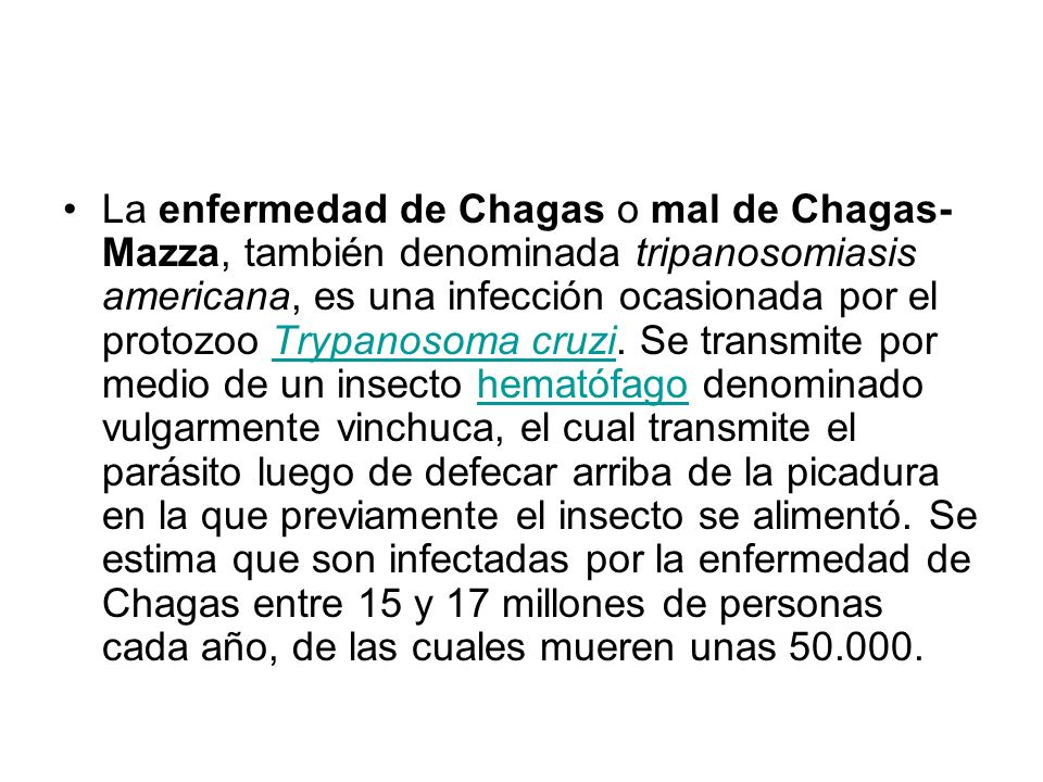 La enfermedad de Chagas o mal de Chagas-Mazza, también denominada tripanosomiasis americana, es una infección ocasionada por el protozoo Trypanosoma cruzi.