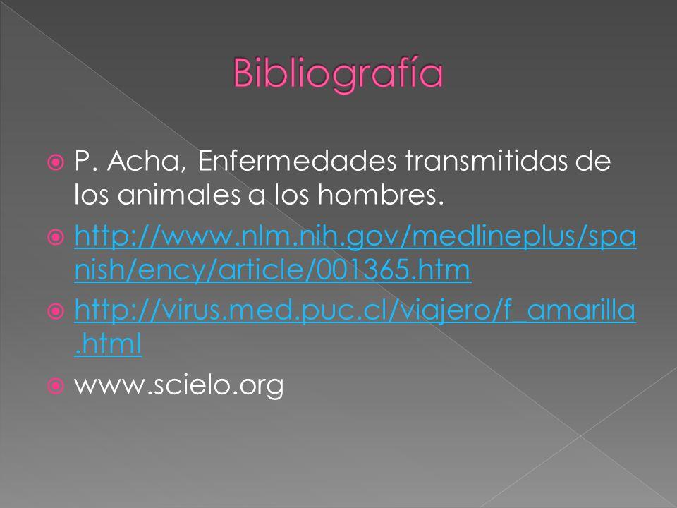 Bibliografía P. Acha, Enfermedades transmitidas de los animales a los hombres. http://www.nlm.nih.gov/medlineplus/spanish/ency/article/001365.htm.