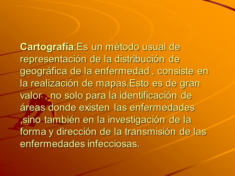Cartografía:Es un método usual de representación de la distribución de geográfica de la enfermedad , consiste en la realización de mapas.Esto es de gran valor , no solo para la identificación de áreas donde existen las enfermedades ,sino también en la investigación de la forma y dirección de la transmisión de las enfermedades infecciosas.