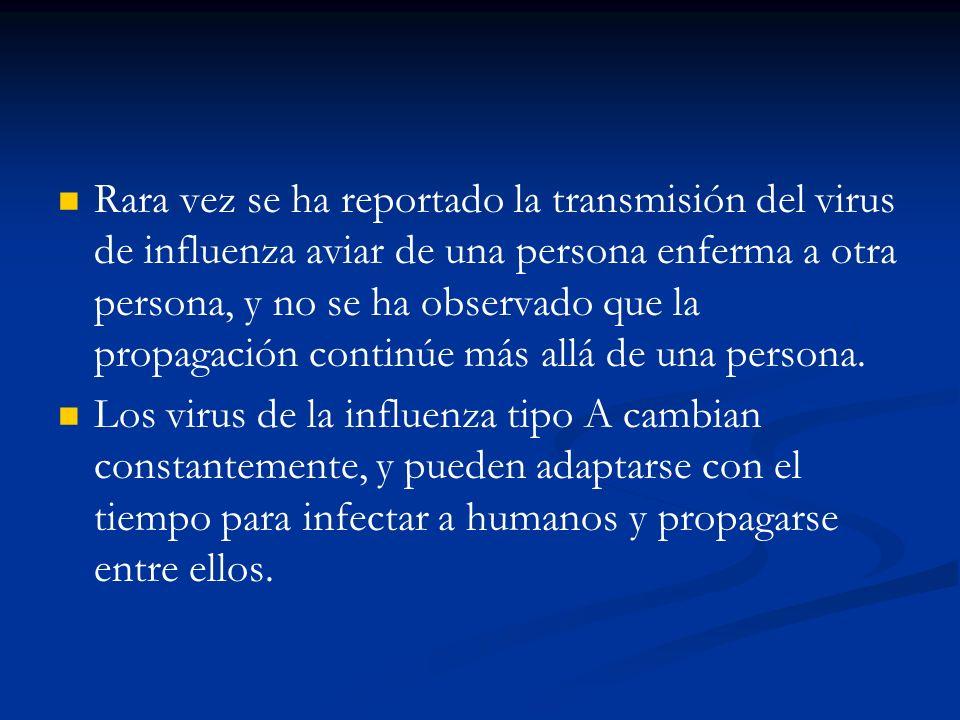 Rara vez se ha reportado la transmisión del virus de influenza aviar de una persona enferma a otra persona, y no se ha observado que la propagación continúe más allá de una persona.