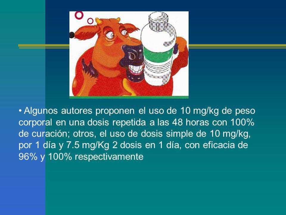 Algunos autores proponen el uso de 10 mg/kg de peso corporal en una dosis repetida a las 48 horas con 100% de curación; otros, el uso de dosis simple de 10 mg/kg, por 1 día y 7.5 mg/Kg 2 dosis en 1 día, con eficacia de 96% y 100% respectivamente
