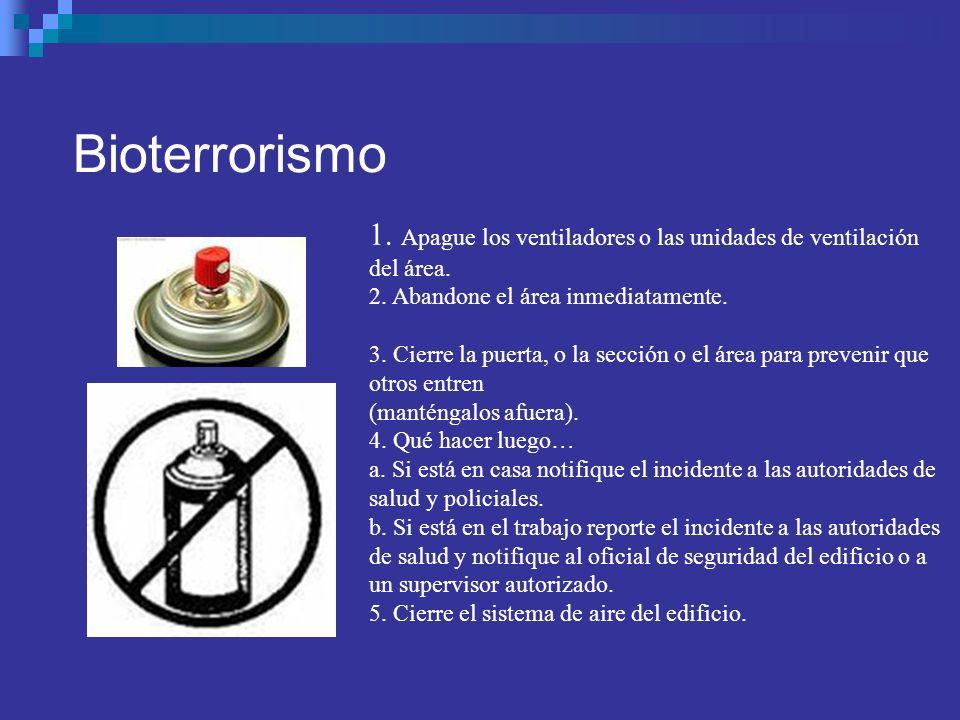 Bioterrorismo1. Apague los ventiladores o las unidades de ventilación del área. 2. Abandone el área inmediatamente.