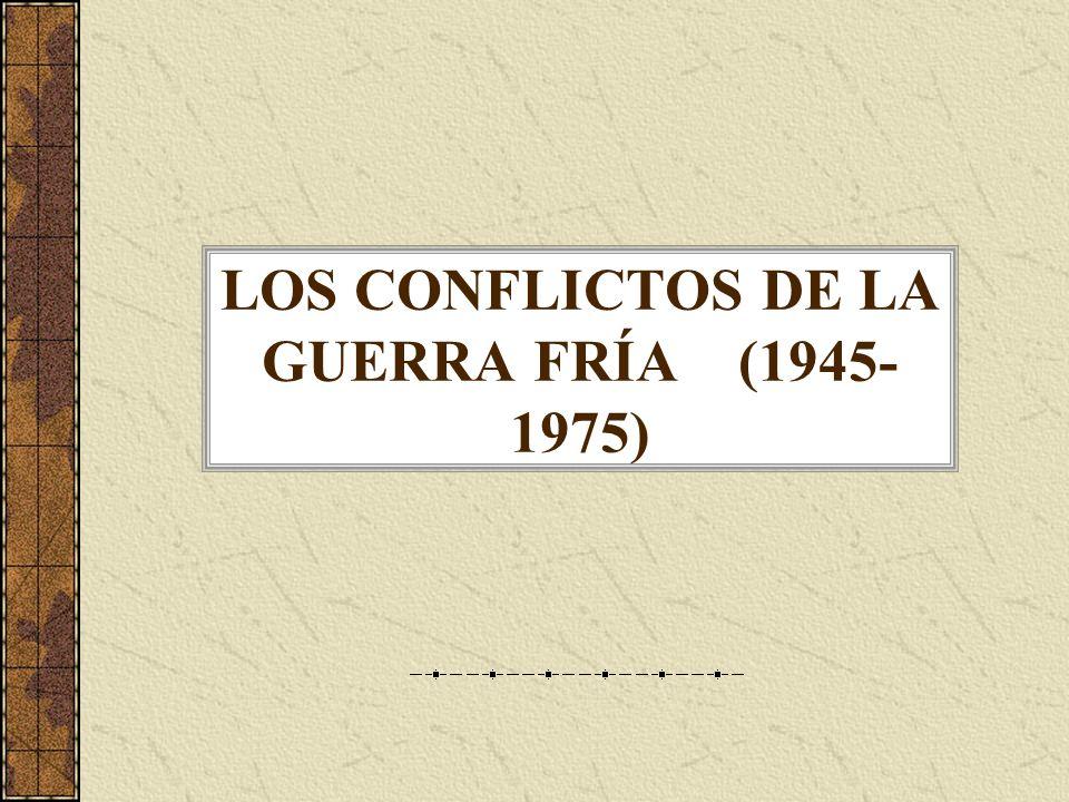 LOS CONFLICTOS DE LA GUERRA FRÍA (1945-1975)