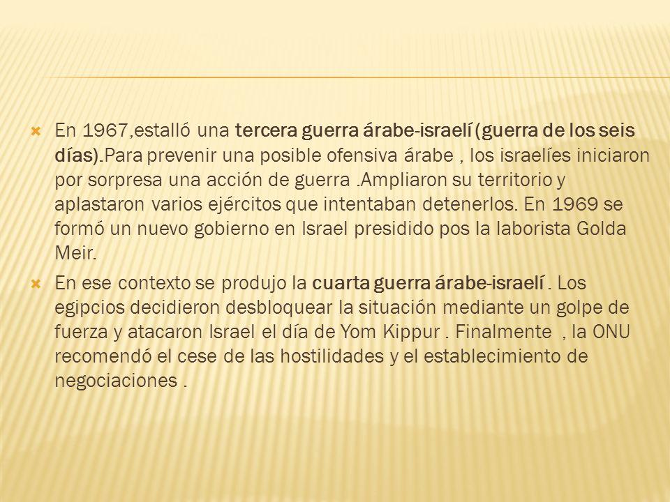 En 1967,estalló una tercera guerra árabe-israelí (guerra de los seis días).Para prevenir una posible ofensiva árabe , los israelíes iniciaron por sorpresa una acción de guerra .Ampliaron su territorio y aplastaron varios ejércitos que intentaban detenerlos. En 1969 se formó un nuevo gobierno en Israel presidido pos la laborista Golda Meir.