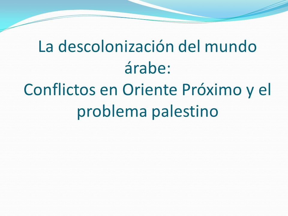 La descolonización del mundo árabe: Conflictos en Oriente Próximo y el problema palestino