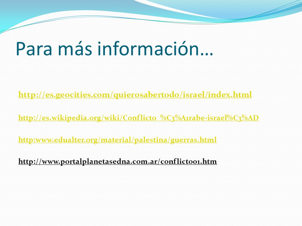 Para más información… http://es.geocities.com/quierosabertodo/israel/index.html. http://es.wikipedia.org/wiki/Conflicto_%C3%A1rabe-israel%C3%AD.