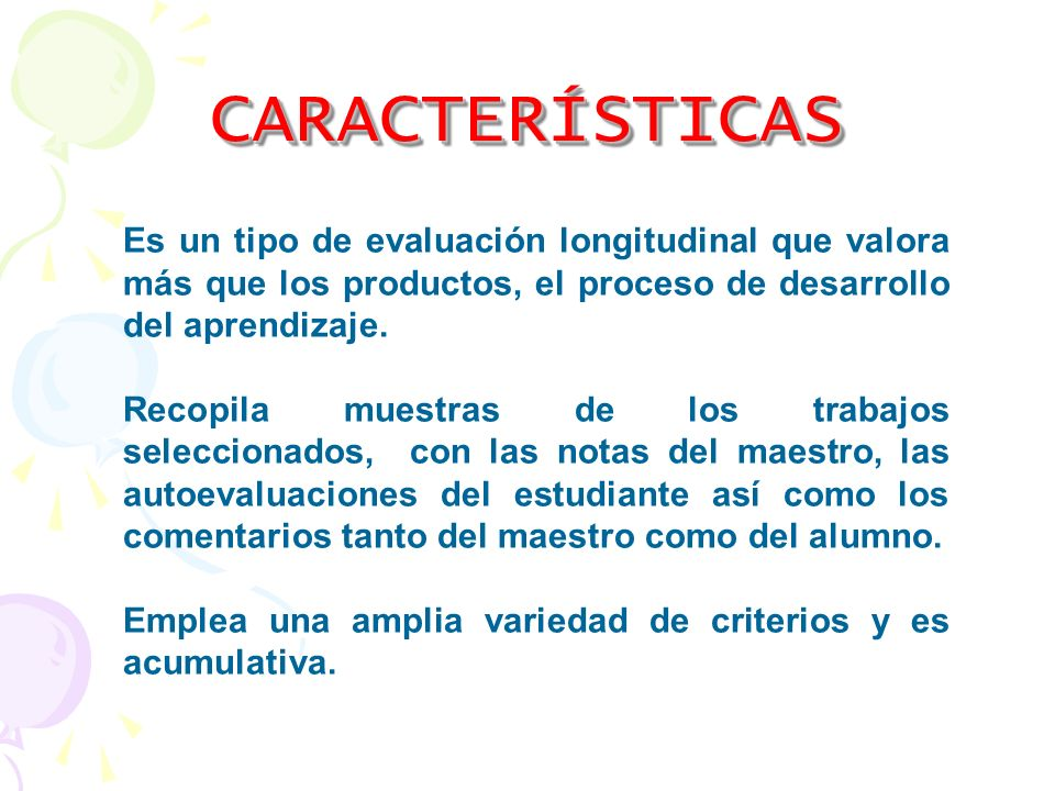 CARACTERÍSTICAS Es un tipo de evaluación longitudinal que valora más que los productos, el proceso de desarrollo del aprendizaje.