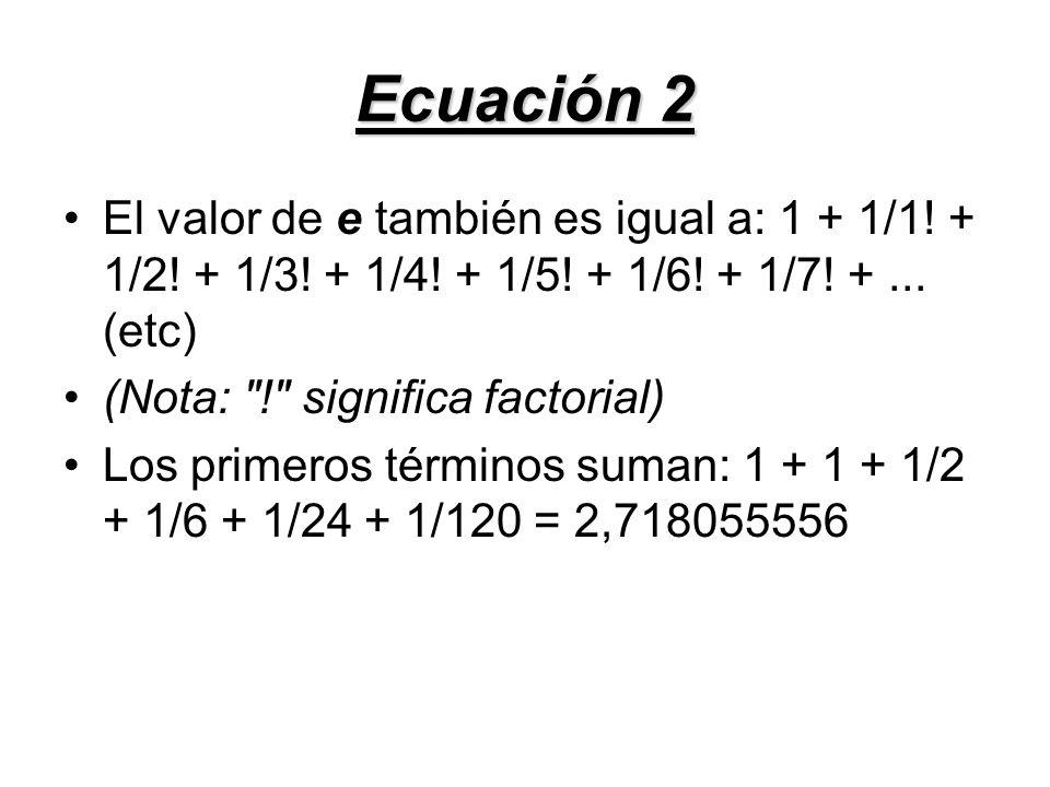 Ecuación 2 El valor de e también es igual a: 1 + 1/1! + 1/2! + 1/3! + 1/4! + 1/5! + 1/6! + 1/7! + ... (etc)