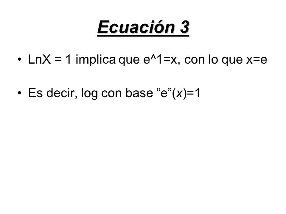 Ecuación 3 LnX = 1 implica que e^1=x, con lo que x=e