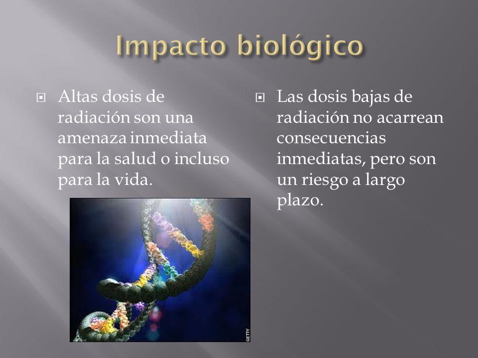 Impacto biológico Altas dosis de radiación son una amenaza inmediata para la salud o incluso para la vida.